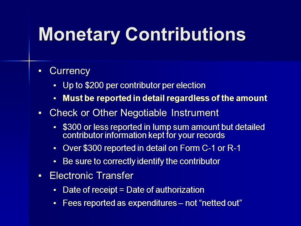 Monetary Contributions Currency Currency Up to $200 per contributor per election Up to $200 per contributor per election Must be reported in detail regardless of the amount Must be reported in detail regardless of the amount Check or Other Negotiable Instrument Check or Other Negotiable Instrument $300 or less reported in lump sum amount but detailed contributor information kept for your records $300 or less reported in lump sum amount but detailed contributor information kept for your records Over $300 reported in detail on Form C-1 or R-1 Over $300 reported in detail on Form C-1 or R-1 Be sure to correctly identify the contributor Be sure to correctly identify the contributor Electronic Transfer Electronic Transfer Date of receipt = Date of authorization Date of receipt = Date of authorization Fees reported as expenditures – not netted out Fees reported as expenditures – not netted out