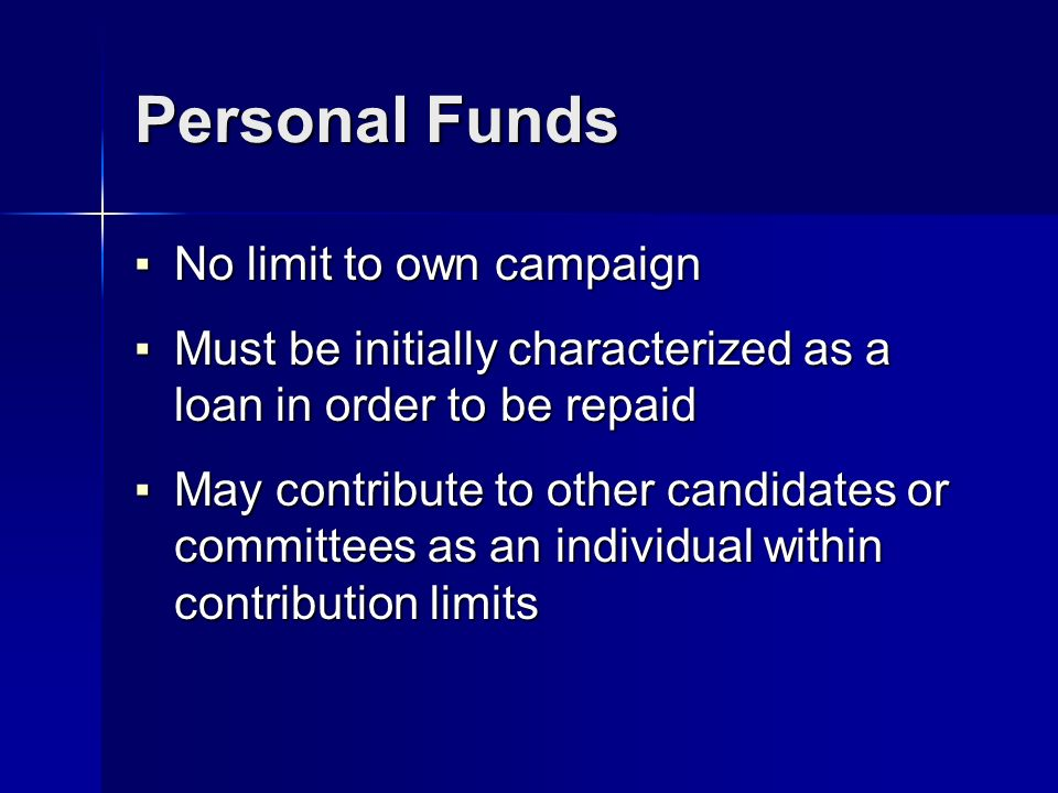Personal Funds No limit to own campaign No limit to own campaign Must be initially characterized as a loan in order to be repaid Must be initially characterized as a loan in order to be repaid May contribute to other candidates or committees as an individual within contribution limits May contribute to other candidates or committees as an individual within contribution limits
