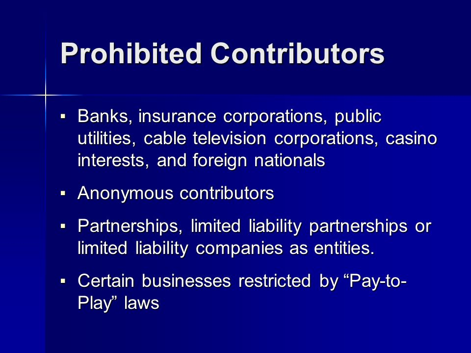 Prohibited Contributors Banks, insurance corporations, public utilities, cable television corporations, casino interests, and foreign nationals Banks, insurance corporations, public utilities, cable television corporations, casino interests, and foreign nationals Anonymous contributors Anonymous contributors Partnerships, limited liability partnerships or limited liability companies as entities.
