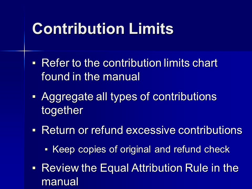 Contribution Limits Refer to the contribution limits chart found in the manual Refer to the contribution limits chart found in the manual Aggregate all types of contributions together Aggregate all types of contributions together Return or refund excessive contributions Return or refund excessive contributions Keep copies of original and refund check Keep copies of original and refund check Review the Equal Attribution Rule in the manual Review the Equal Attribution Rule in the manual