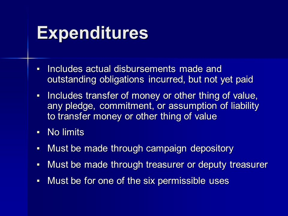 Expenditures Includes actual disbursements made and outstanding obligations incurred, but not yet paid Includes actual disbursements made and outstanding obligations incurred, but not yet paid Includes transfer of money or other thing of value, any pledge, commitment, or assumption of liability to transfer money or other thing of value Includes transfer of money or other thing of value, any pledge, commitment, or assumption of liability to transfer money or other thing of value No limits No limits Must be made through campaign depository Must be made through campaign depository Must be made through treasurer or deputy treasurer Must be made through treasurer or deputy treasurer Must be for one of the six permissible uses Must be for one of the six permissible uses