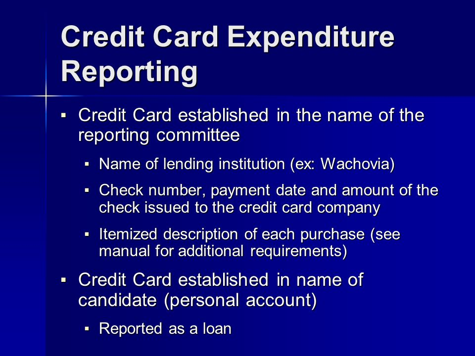 Credit Card Expenditure Reporting Credit Card established in the name of the reporting committee Credit Card established in the name of the reporting committee Name of lending institution (ex: Wachovia) Name of lending institution (ex: Wachovia) Check number, payment date and amount of the check issued to the credit card company Check number, payment date and amount of the check issued to the credit card company Itemized description of each purchase (see manual for additional requirements) Itemized description of each purchase (see manual for additional requirements) Credit Card established in name of candidate (personal account) Credit Card established in name of candidate (personal account) Reported as a loan Reported as a loan