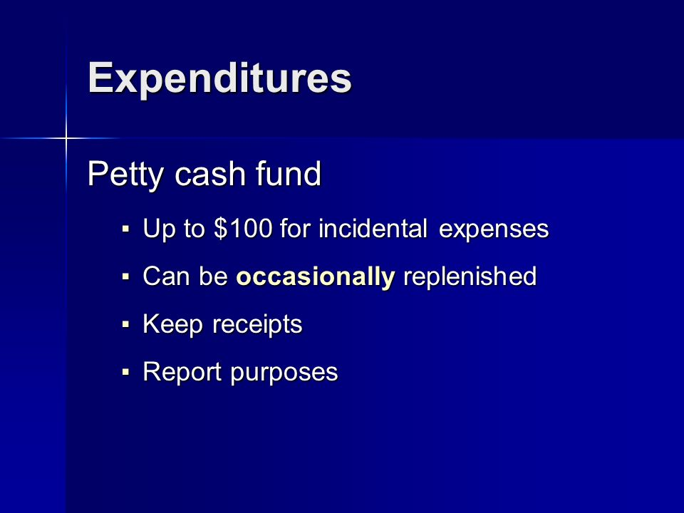 Expenditures Petty cash fund Up to $100 for incidental expenses Up to $100 for incidental expenses Can be occasionally replenished Can be occasionally replenished Keep receipts Keep receipts Report purposes Report purposes