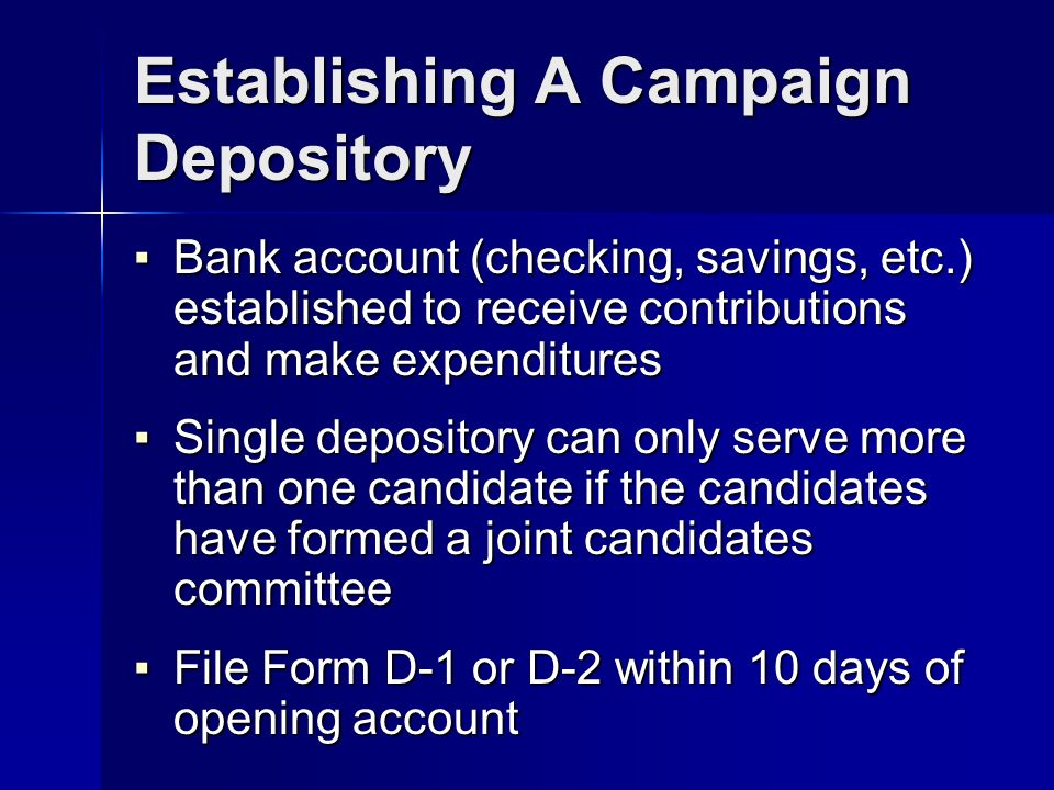 Establishing A Campaign Depository Bank account (checking, savings, etc.) established to receive contributions and make expenditures Bank account (checking, savings, etc.) established to receive contributions and make expenditures Single depository can only serve more than one candidate if the candidates have formed a joint candidates committee Single depository can only serve more than one candidate if the candidates have formed a joint candidates committee File Form D-1 or D-2 within 10 days of opening account File Form D-1 or D-2 within 10 days of opening account