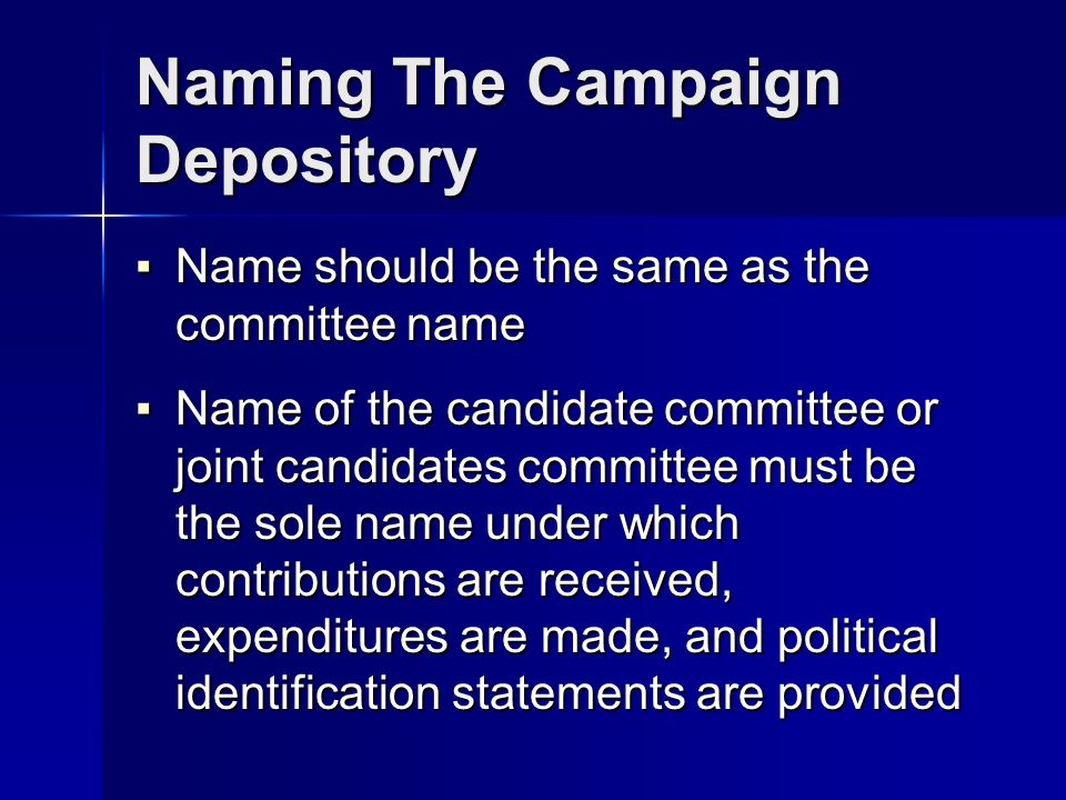 Naming The Campaign Depository Name should be the same as the committee name Name should be the same as the committee name Name of the candidate committee or joint candidates committee must be the sole name under which contributions are received, expenditures are made, and political identification statements are provided Name of the candidate committee or joint candidates committee must be the sole name under which contributions are received, expenditures are made, and political identification statements are provided