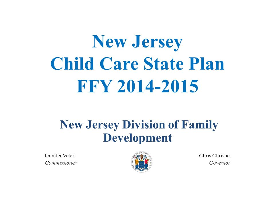 New Jersey Child Care State Plan FFY 2014-2015 New Jersey Division of Family Development Jennifer Velez Chris Christie Commissioner Governor