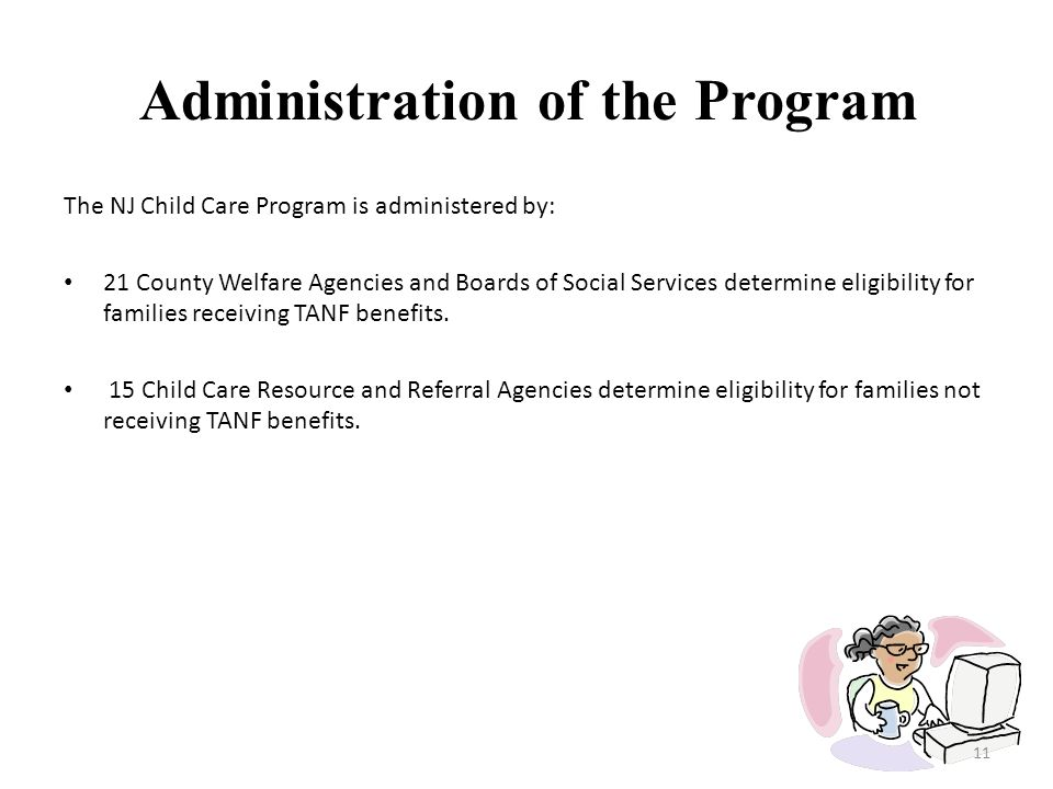 Administration of the Program The NJ Child Care Program is administered by: 21 County Welfare Agencies and Boards of Social Services determine eligibi