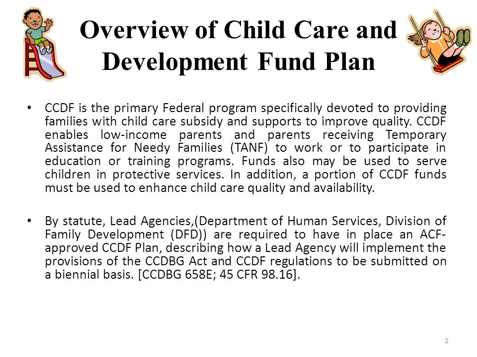 Overview of Child Care and Development Fund Plan CCDF is the primary Federal program specifically devoted to providing families with child care subsid
