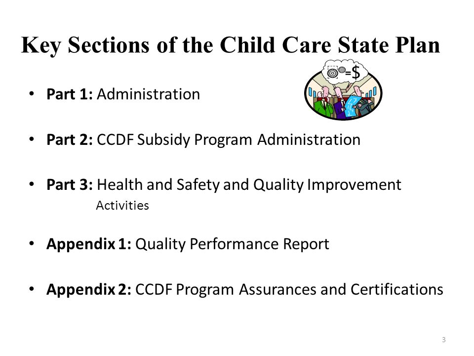 Key Sections of the Child Care State Plan Part 1: Administration Part 2: CCDF Subsidy Program Administration Part 3: Health and Safety and Quality Imp