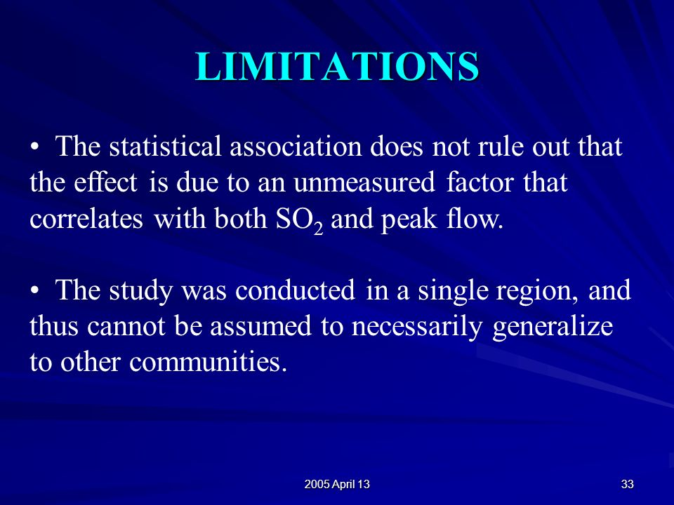 2005 April 13 33 LIMITATIONS The statistical association does not rule out that the effect is due to an unmeasured factor that correlates with both SO 2 and peak flow.