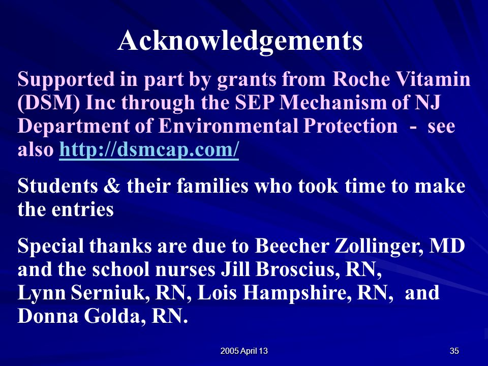 2005 April 13 35 Acknowledgements Supported in part by grants from Roche Vitamin (DSM) Inc through the SEP Mechanism of NJ Department of Environmental Protection - see also http://dsmcap.com/http://dsmcap.com/ Students & their families who took time to make the entries Special thanks are due to Beecher Zollinger, MD and the school nurses Jill Broscius, RN, Lynn Serniuk, RN, Lois Hampshire, RN, and Donna Golda, RN.