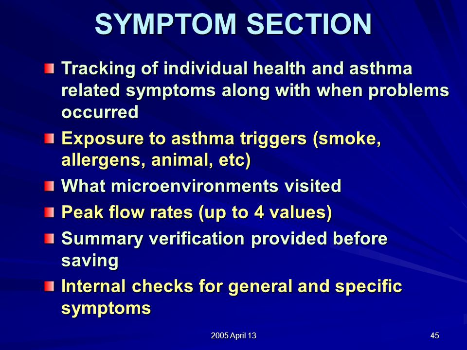 2005 April 13 45 SYMPTOM SECTION Tracking of individual health and asthma related symptoms along with when problems occurred Exposure to asthma triggers (smoke, allergens, animal, etc) What microenvironments visited Peak flow rates (up to 4 values) Summary verification provided before saving Internal checks for general and specific symptoms