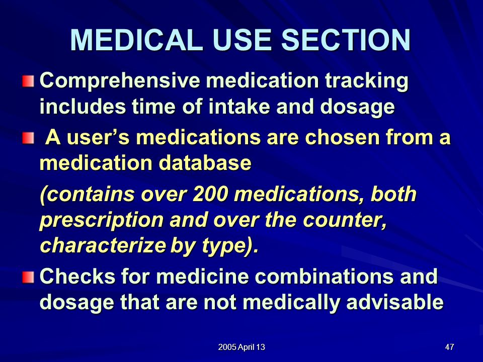 2005 April 13 47 MEDICAL USE SECTION Comprehensive medication tracking includes time of intake and dosage A users medications are chosen from a medication database A users medications are chosen from a medication database (contains over 200 medications, both prescription and over the counter, characterize by type).
