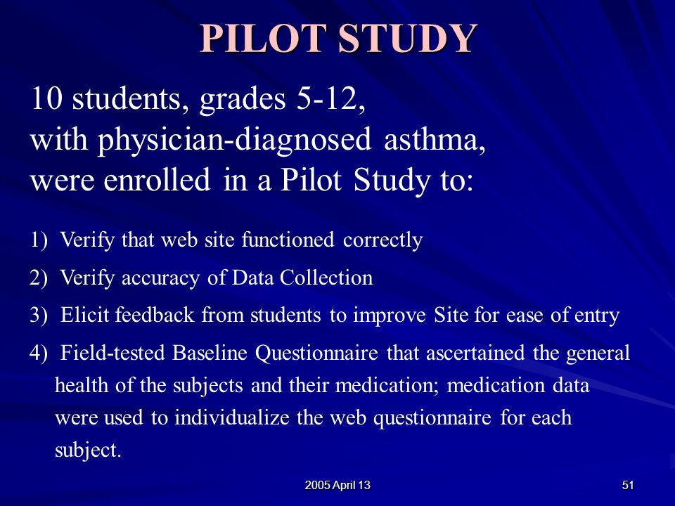 2005 April 13 51 PILOT STUDY 10 students, grades 5-12, with physician-diagnosed asthma, were enrolled in a Pilot Study to: 1) Verify that web site functioned correctly 2) Verify accuracy of Data Collection 3) Elicit feedback from students to improve Site for ease of entry 4) Field-tested Baseline Questionnaire that ascertained the general health of the subjects and their medication; medication data were used to individualize the web questionnaire for each subject.