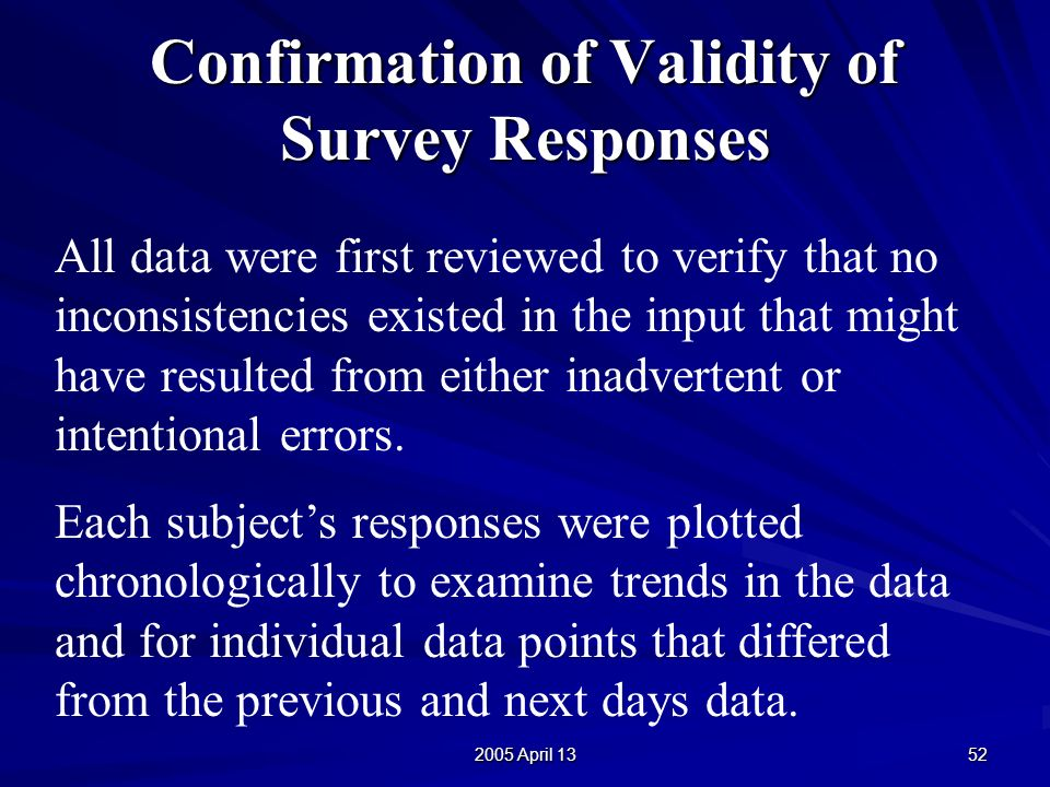 2005 April 13 52 Confirmation of Validity of Survey Responses All data were first reviewed to verify that no inconsistencies existed in the input that might have resulted from either inadvertent or intentional errors.