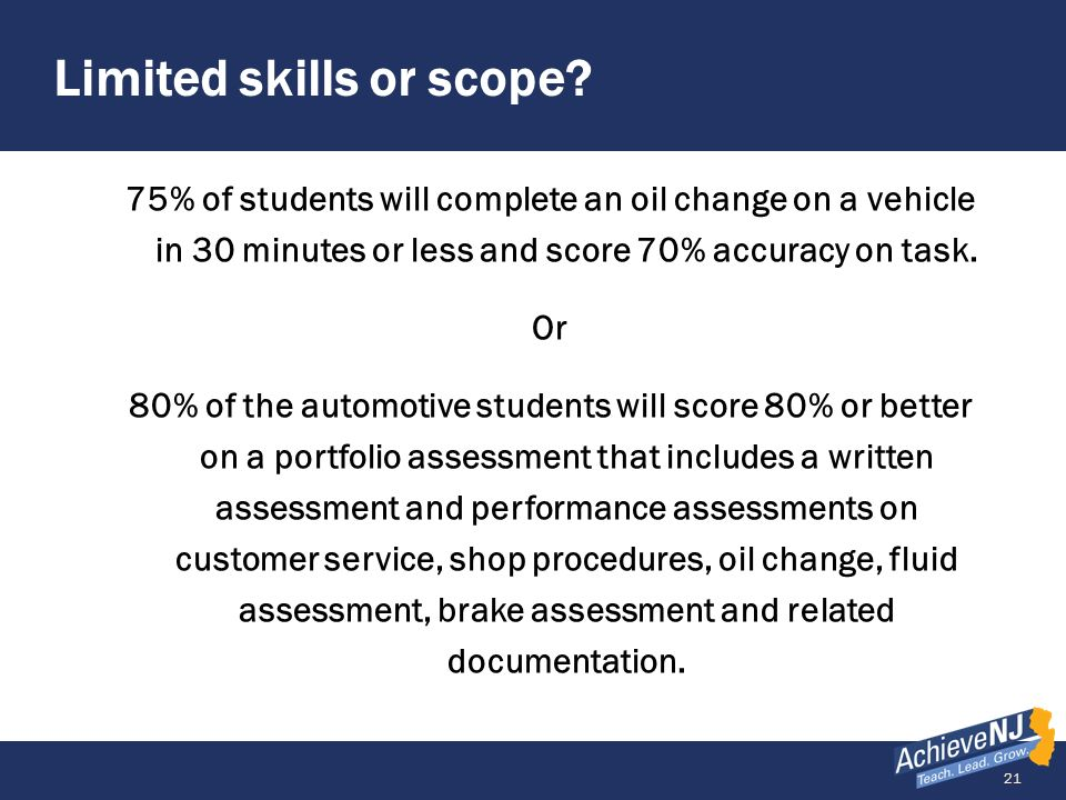 21 Limited skills or scope? 75% of students will complete an oil change on a vehicle in 30 minutes or less and score 70% accuracy on task. Or 80% of t