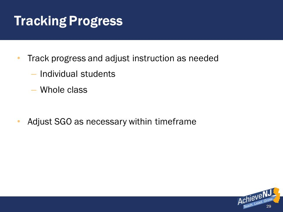 29 Tracking Progress Track progress and adjust instruction as needed – Individual students – Whole class Adjust SGO as necessary within timeframe