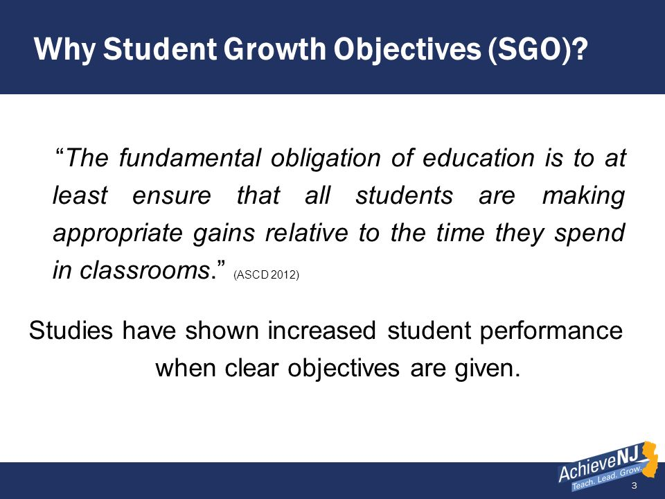 3 Why Student Growth Objectives (SGO)? The fundamental obligation of education is to at least ensure that all students are making appropriate gains re