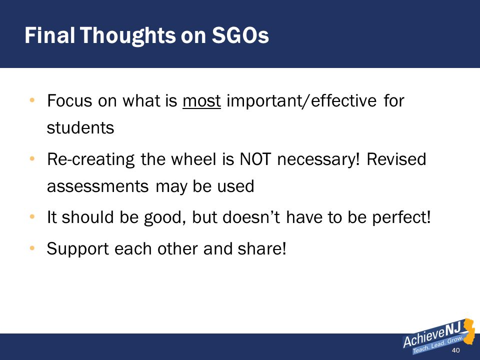 40 Final Thoughts on SGOs Focus on what is most important/effective for students Re-creating the wheel is NOT necessary! Revised assessments may be us