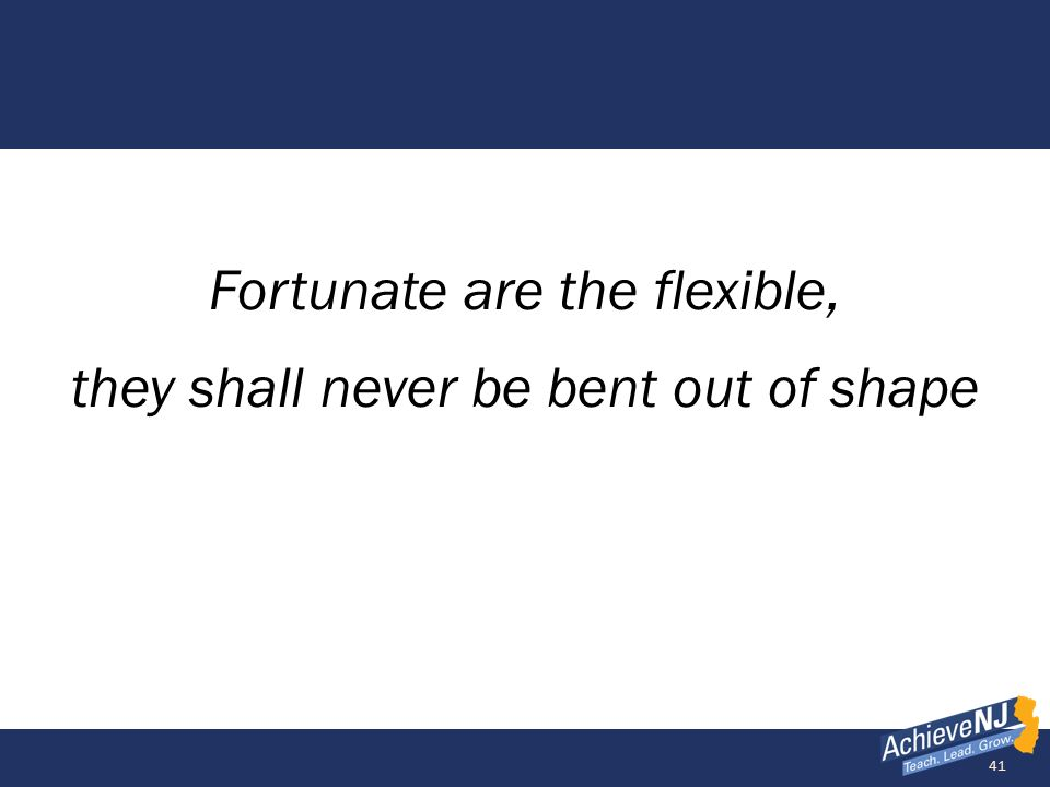 41 Fortunate are the flexible, they shall never be bent out of shape