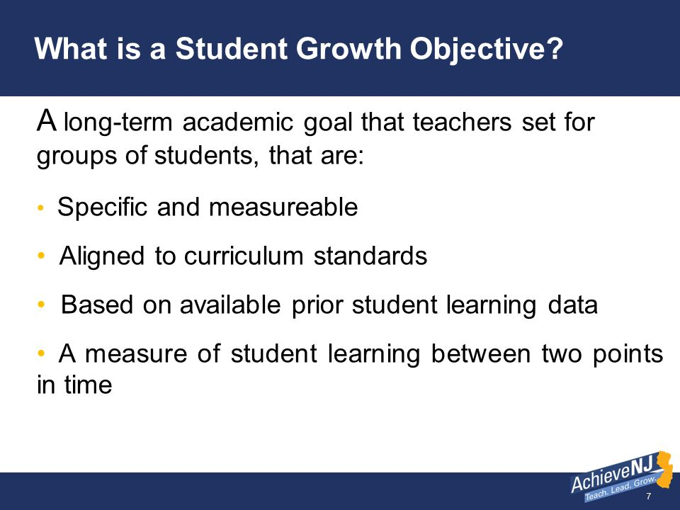 7 What is a Student Growth Objective? A long-term academic goal that teachers set for groups of students, that are: Specific and measureable Aligned t