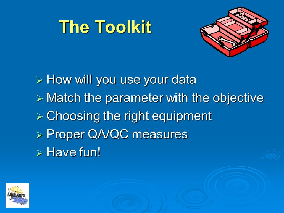 The Toolkit How will you use your data How will you use your data Match the parameter with the objective Match the parameter with the objective Choosing the right equipment Choosing the right equipment Proper QA/QC measures Proper QA/QC measures Have fun.