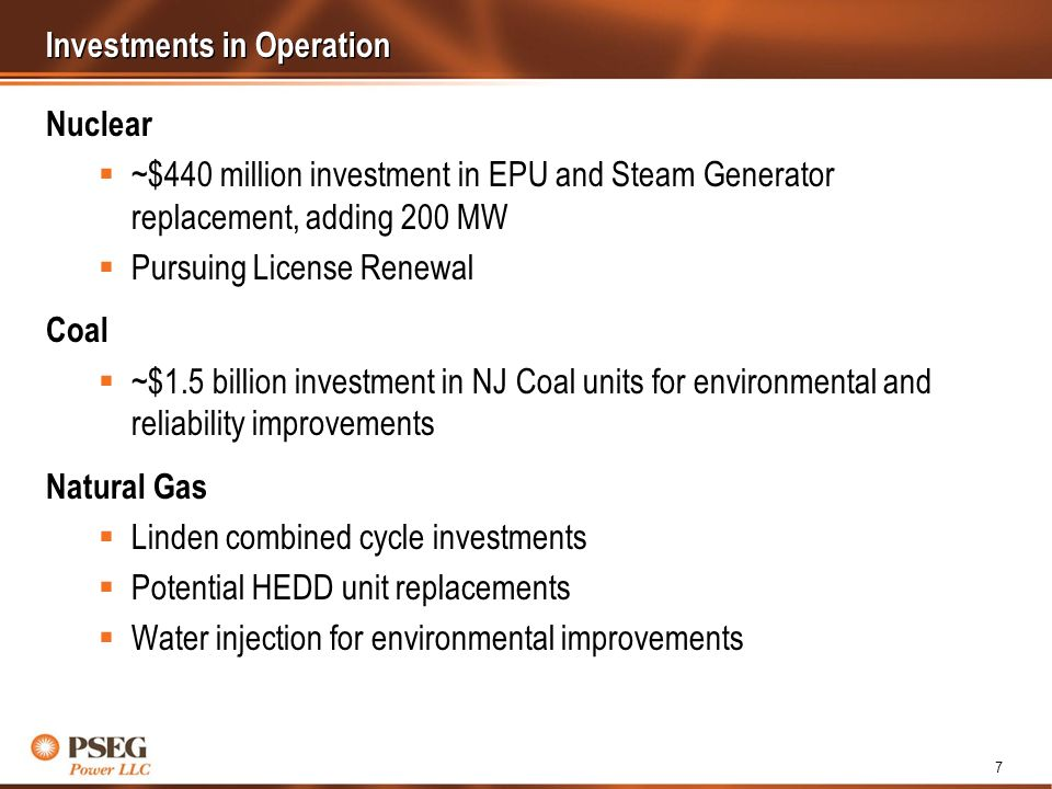 7 Investments in Operation Nuclear ~$440 million investment in EPU and Steam Generator replacement, adding 200 MW Pursuing License Renewal Coal ~$1.5 billion investment in NJ Coal units for environmental and reliability improvements Natural Gas Linden combined cycle investments Potential HEDD unit replacements Water injection for environmental improvements
