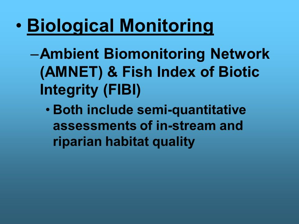 Biological Monitoring Ambient Bio-monitoring Network (AMNET) Over 820 stations Sampled 1x/5yrs Uses benthic macroinvertebrates as indicators of river/stream aquatic health Fish Index of Biotic Integrity (FIBI) Supplements AMNET Uses fish number and diversity (variety) as indicators