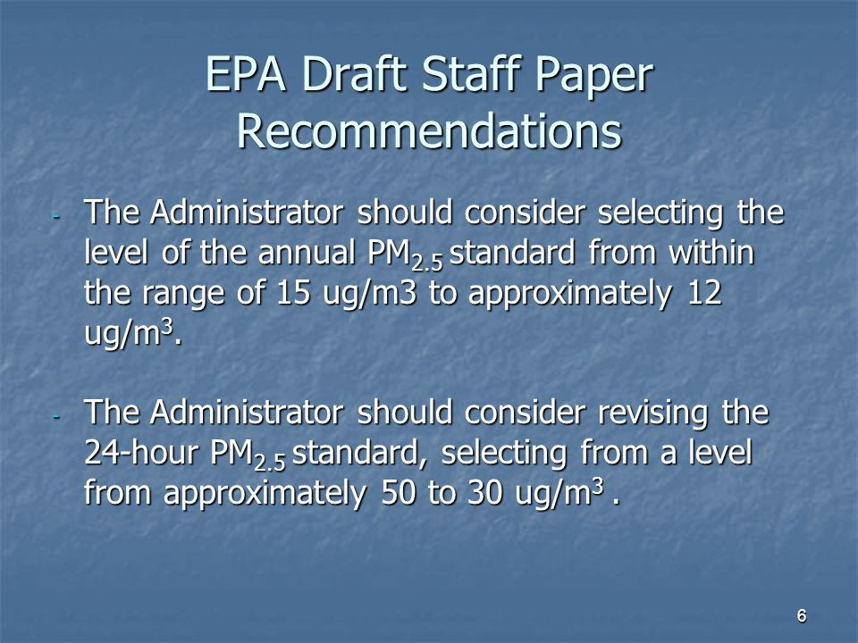 6 EPA Draft Staff Paper Recommendations - The Administrator should consider selecting the level of the annual PM 2.5 standard from within the range of 15 ug/m3 to approximately 12 ug/m 3.
