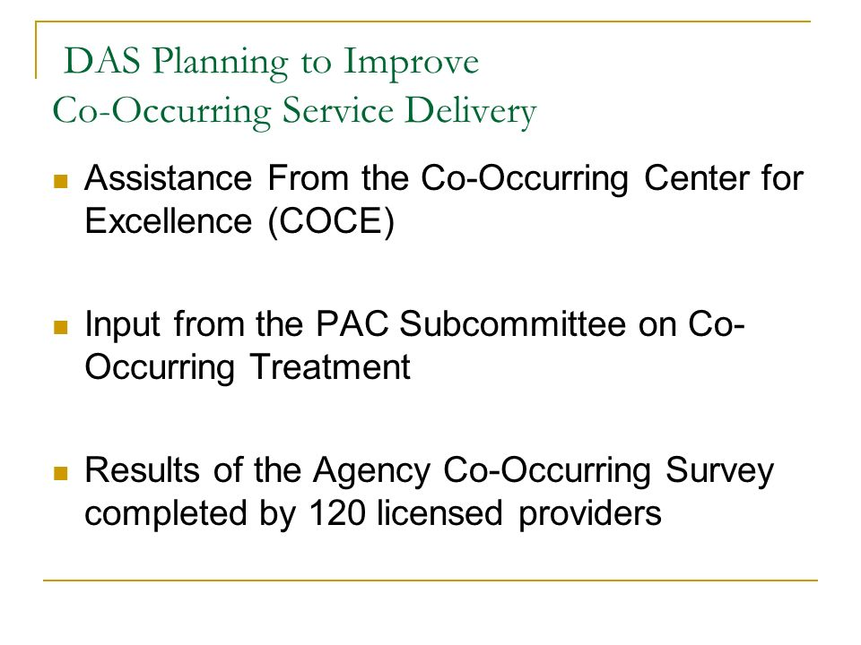 DAS Planning to Improve Co-Occurring Service Delivery Assistance From the Co-Occurring Center for Excellence (COCE) Input from the PAC Subcommittee on Co- Occurring Treatment Results of the Agency Co-Occurring Survey completed by 120 licensed providers