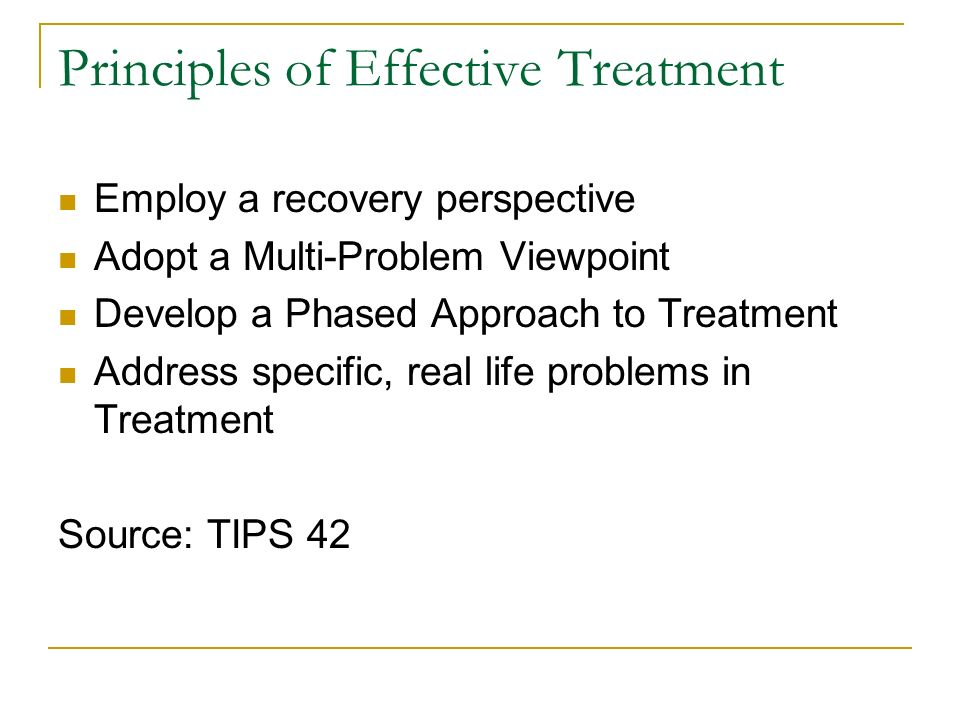 Principles of Effective Treatment Employ a recovery perspective Adopt a Multi-Problem Viewpoint Develop a Phased Approach to Treatment Address specific, real life problems in Treatment Source: TIPS 42