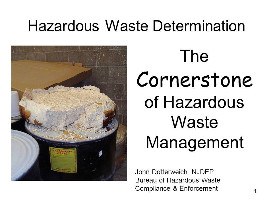 1 Hazardous Waste Determination The Cornerstone of Hazardous Waste Management John Dotterweich NJDEP Bureau of Hazardous Waste Compliance & Enforcement