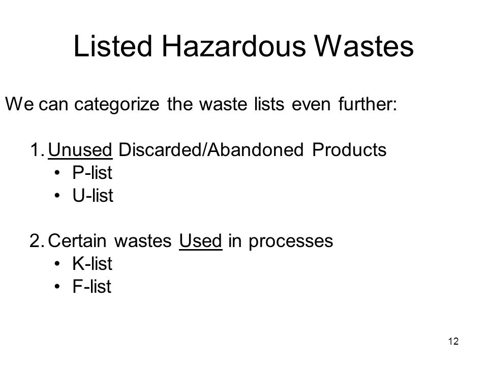 12 Listed Hazardous Wastes We can categorize the waste lists even further: 1.Unused Discarded/Abandoned Products P-list U-list 2.Certain wastes Used in processes K-list F-list
