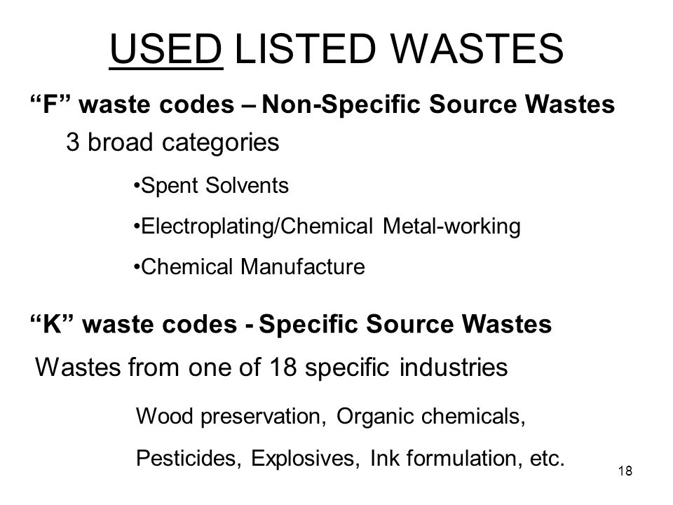 18 USED LISTED WASTES 3 broad categories Spent Solvents Electroplating/Chemical Metal-working Chemical Manufacture F waste codes – Non-Specific Source Wastes K waste codes - Specific Source Wastes Wastes from one of 18 specific industries Wood preservation, Organic chemicals, Pesticides, Explosives, Ink formulation, etc.