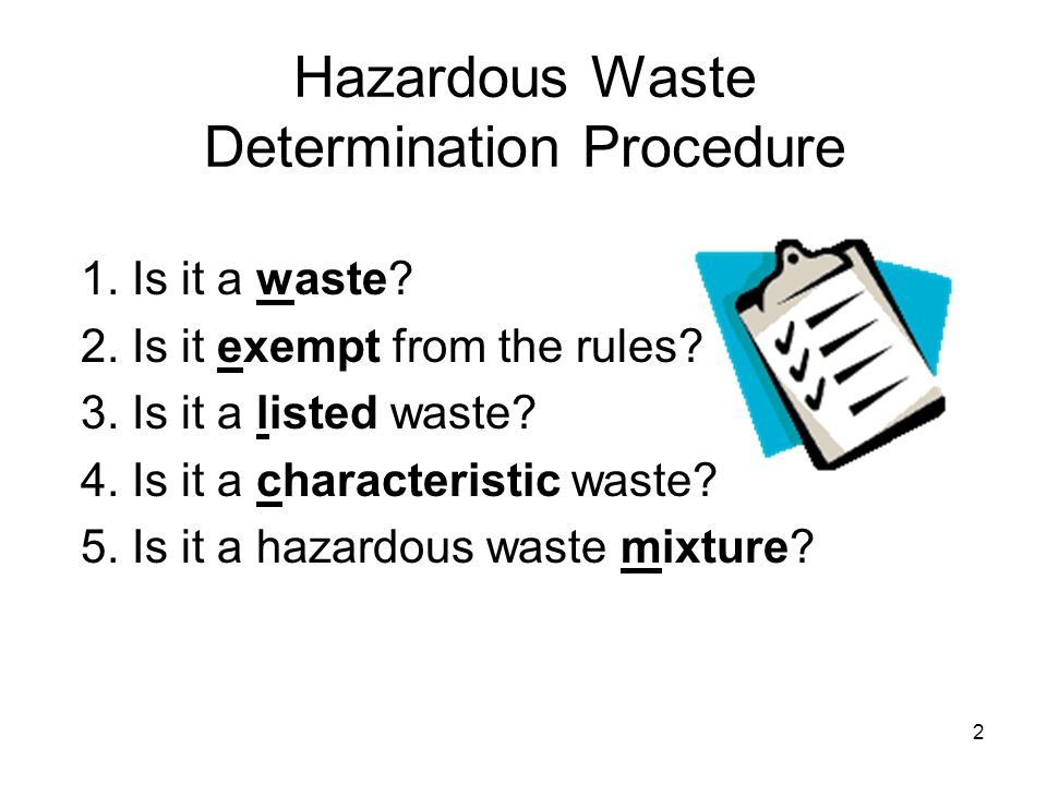 2 Hazardous Waste Determination Procedure 1. Is it a waste? 2. Is it exempt from the rules? 3. Is it a listed waste? 4. Is it a characteristic waste?