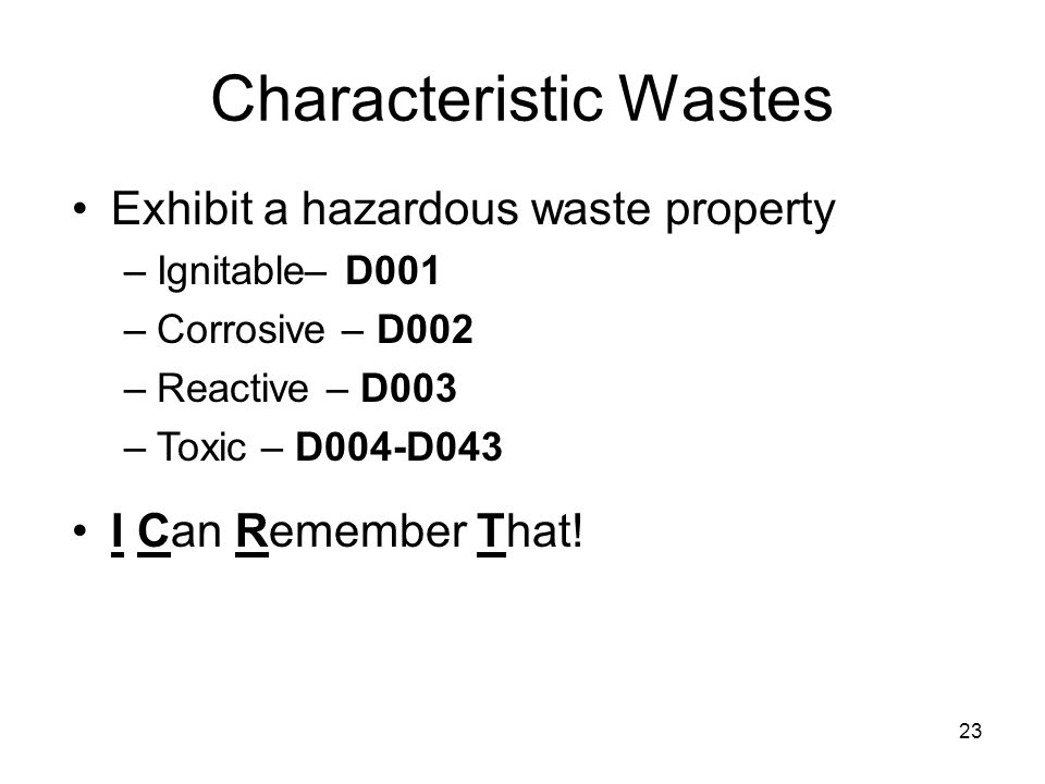 23 Characteristic Wastes Exhibit a hazardous waste property –Ignitable– D001 –Corrosive – D002 –Reactive – D003 –Toxic – D004-D043 I Can Remember That!