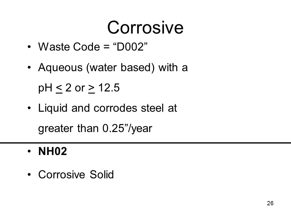 26 Corrosive Waste Code = D002 Aqueous (water based) with a pH 12.5 Liquid and corrodes steel at greater than 0.25/year NH02 Corrosive Solid