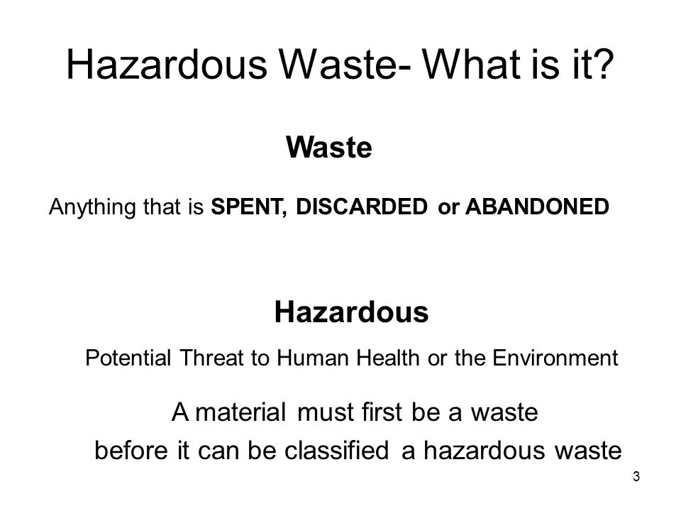 3 Hazardous Waste- What is it? Hazardous Potential Threat to Human Health or the Environment Waste Anything that is SPENT, DISCARDED or ABANDONED A ma