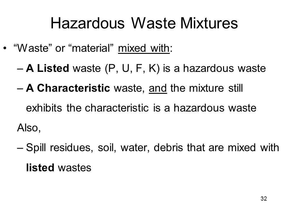32 Hazardous Waste Mixtures Waste or material mixed with: –A Listed waste (P, U, F, K) is a hazardous waste –A Characteristic waste, and the mixture still exhibits the characteristic is a hazardous waste Also, –Spill residues, soil, water, debris that are mixed with listed wastes