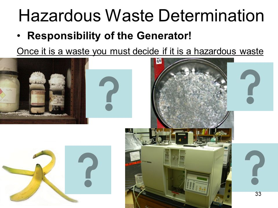 33 Hazardous Waste Determination Responsibility of the Generator! Once it is a waste you must decide if it is a hazardous waste
