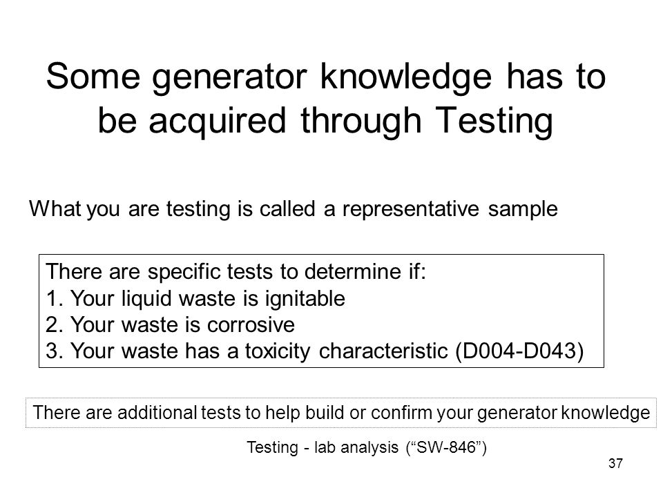 37 Some generator knowledge has to be acquired through Testing Testing - lab analysis (SW-846) What you are testing is called a representative sample There are specific tests to determine if: 1.Your liquid waste is ignitable 2.Your waste is corrosive 3.Your waste has a toxicity characteristic (D004-D043) There are additional tests to help build or confirm your generator knowledge