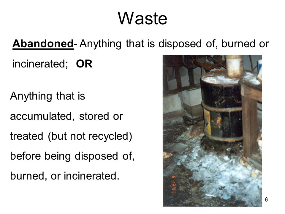6 Waste Abandoned- Anything that is disposed of, burned or incinerated; OR Anything that is accumulated, stored or treated (but not recycled) before being disposed of, burned, or incinerated.