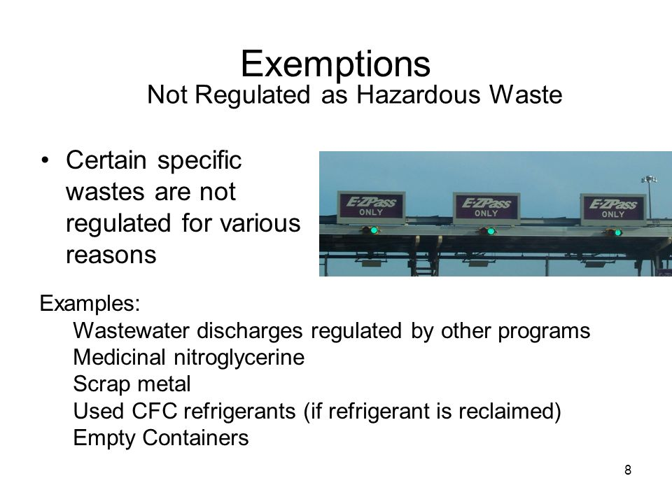 8 Exemptions Certain specific wastes are not regulated for various reasons Not Regulated as Hazardous Waste Examples: Wastewater discharges regulated by other programs Medicinal nitroglycerine Scrap metal Used CFC refrigerants (if refrigerant is reclaimed) Empty Containers