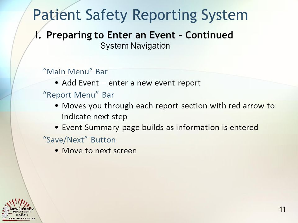 Main Menu Bar Add Event – enter a new event report Report Menu Bar Moves you through each report section with red arrow to indicate next step Event Summary page builds as information is entered Save/Next Button Move to next screen Patient Safety Reporting System 11 I.Preparing to Enter an Event – Continued System Navigation