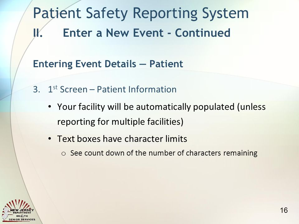 3.1 st Screen – Patient Information Your facility will be automatically populated (unless reporting for multiple facilities) Text boxes have character limits o See count down of the number of characters remaining Patient Safety Reporting System II.Enter a New Event - Continued Entering Event Details Patient 16