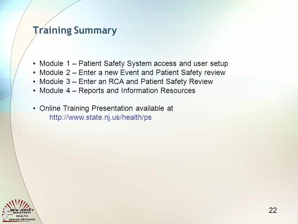 Training Summary 22 Module 1 – Patient Safety System access and user setup Module 2 – Enter a new Event and Patient Safety review Module 3 – Enter an RCA and Patient Safety Review Module 4 – Reports and Information Resources Online Training Presentation available at http://www.state.nj.us/health/ps