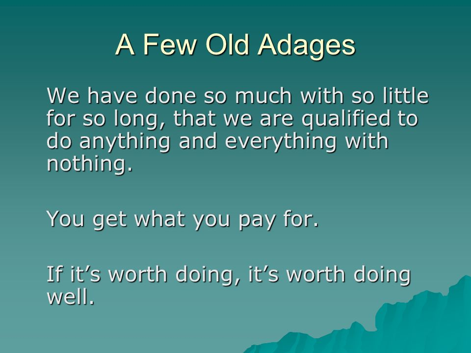 A Few Old Adages We have done so much with so little for so long, that we are qualified to do anything and everything with nothing.