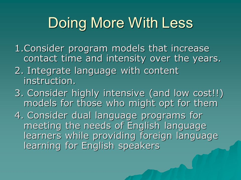 Doing More With Less 1.Consider program models that increase contact time and intensity over the years.