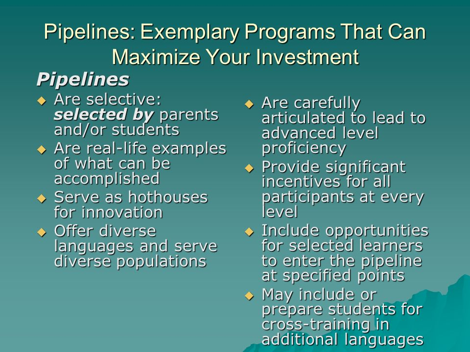 Pipelines: Exemplary Programs That Can Maximize Your Investment Pipelines Are selective: selected by parents and/or students Are selective: selected by parents and/or students Are real-life examples of what can be accomplished Are real-life examples of what can be accomplished Serve as hothouses for innovation Serve as hothouses for innovation Offer diverse languages and serve diverse populations Offer diverse languages and serve diverse populations Are carefully articulated to lead to advanced level proficiency Are carefully articulated to lead to advanced level proficiency Provide significant incentives for all participants at every level Provide significant incentives for all participants at every level Include opportunities for selected learners to enter the pipeline at specified points Include opportunities for selected learners to enter the pipeline at specified points May include or prepare students for cross-training in additional languages May include or prepare students for cross-training in additional languages