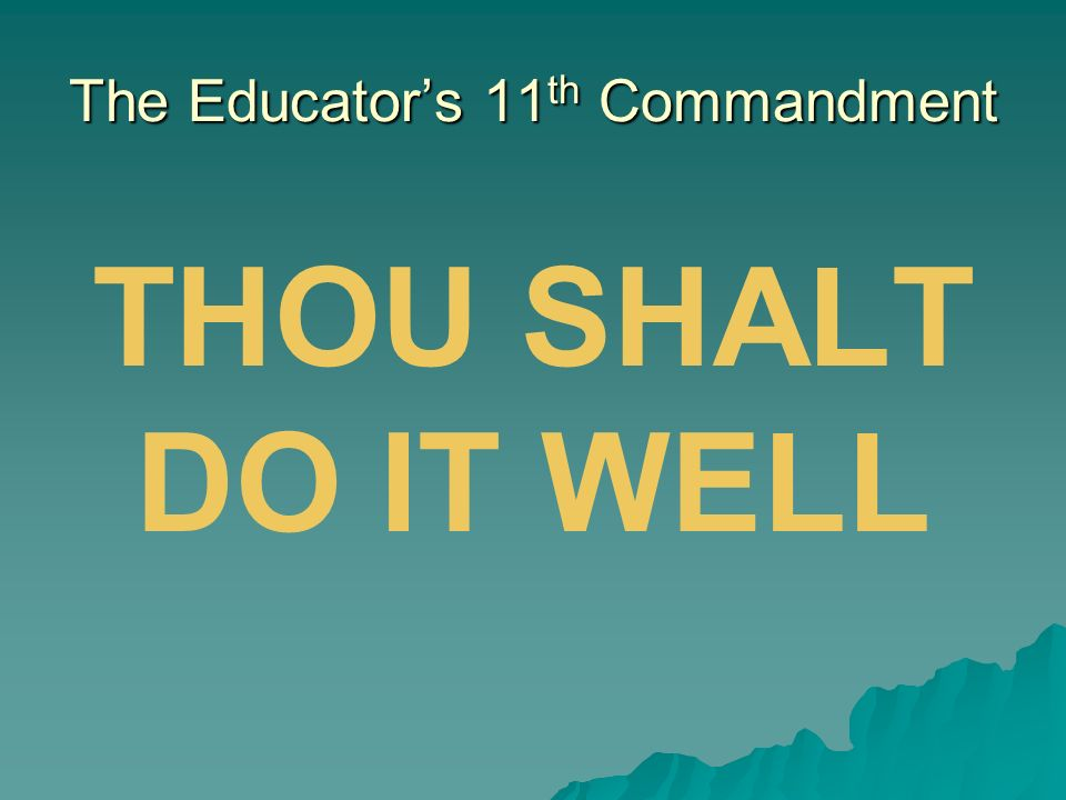 The Educators 11 th Commandment THOU SHALT DO IT WELL